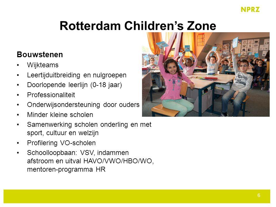 Rotterdam Children's Zone Bouwstenen Wijkteams Leertijduitbreiding en nulgroepen Doorlopende leerlijn (0-18 jaar) Professionaliteit Onderwijsondersteuning door ouders Minder kleine scholen Samenwerking scholen onderling en met sport, cultuur en welzijn Profilering VO-scholen Schoolloopbaan: VSV, indammen afstroom en uitval HAVO/VWO/HBO/WO, mentoren-programma HR 6
