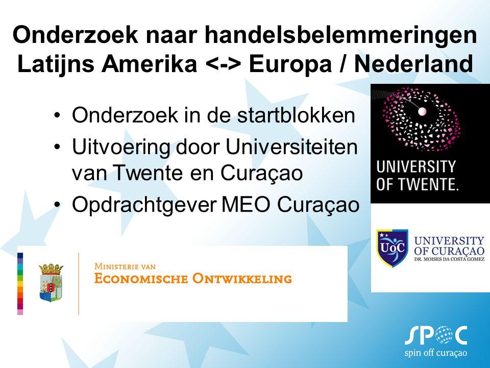 Onderzoek naar handelsbelemmeringen Latijns Amerika Europa / Nederland Onderzoek in de startblokken Uitvoering door Universiteiten van Twente en Curaçao Opdrachtgever MEO Curaçao