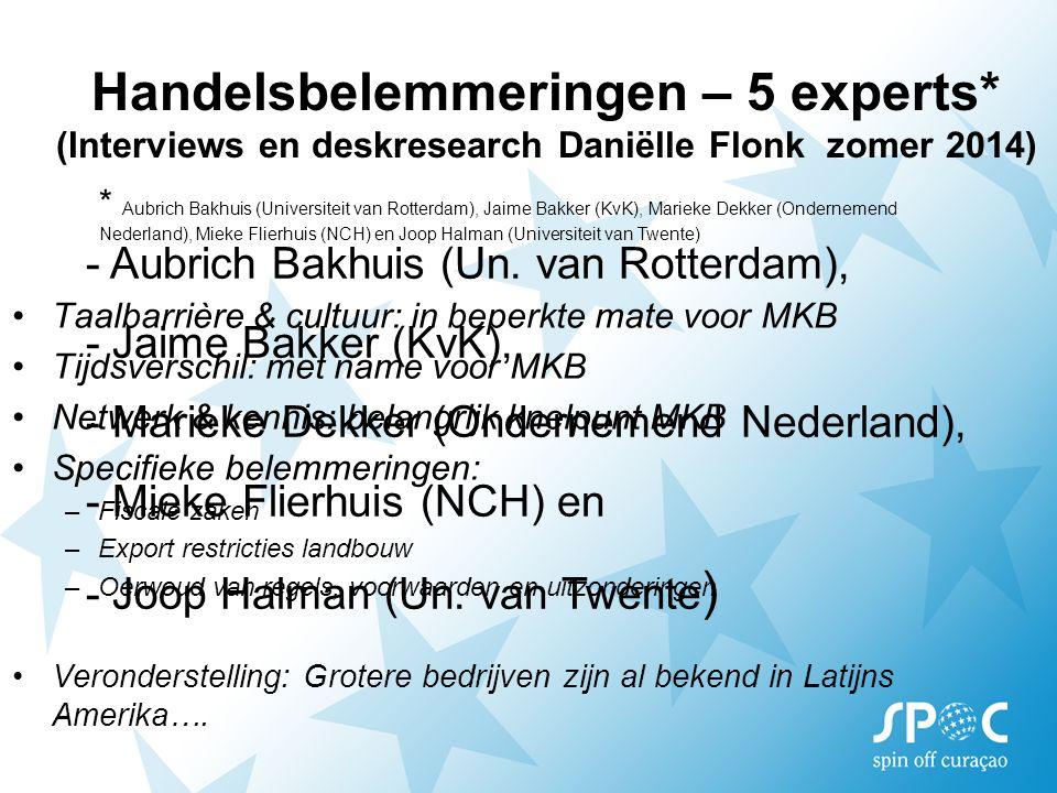 * Aubrich Bakhuis (Universiteit van Rotterdam), Jaime Bakker (KvK), Marieke Dekker (Ondernemend Nederland), Mieke Flierhuis (NCH) en Joop Halman (Universiteit van Twente) Taalbarrière & cultuur: in beperkte mate voor MKB Tijdsverschil: met name voor MKB Netwerk & kennis: belangrijk knelpunt MKB Specifieke belemmeringen: –Fiscale zaken –Export restricties landbouw –Oerwoud van regels, voorwaarden en uitzonderingen Veronderstelling: Grotere bedrijven zijn al bekend in Latijns Amerika….