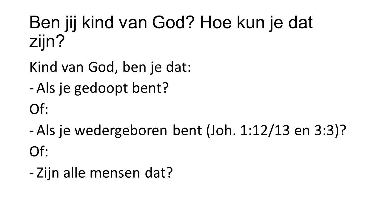 Ben jij kind van God. Hoe kun je dat zijn. Kind van God, ben je dat: -Als je gedoopt bent.