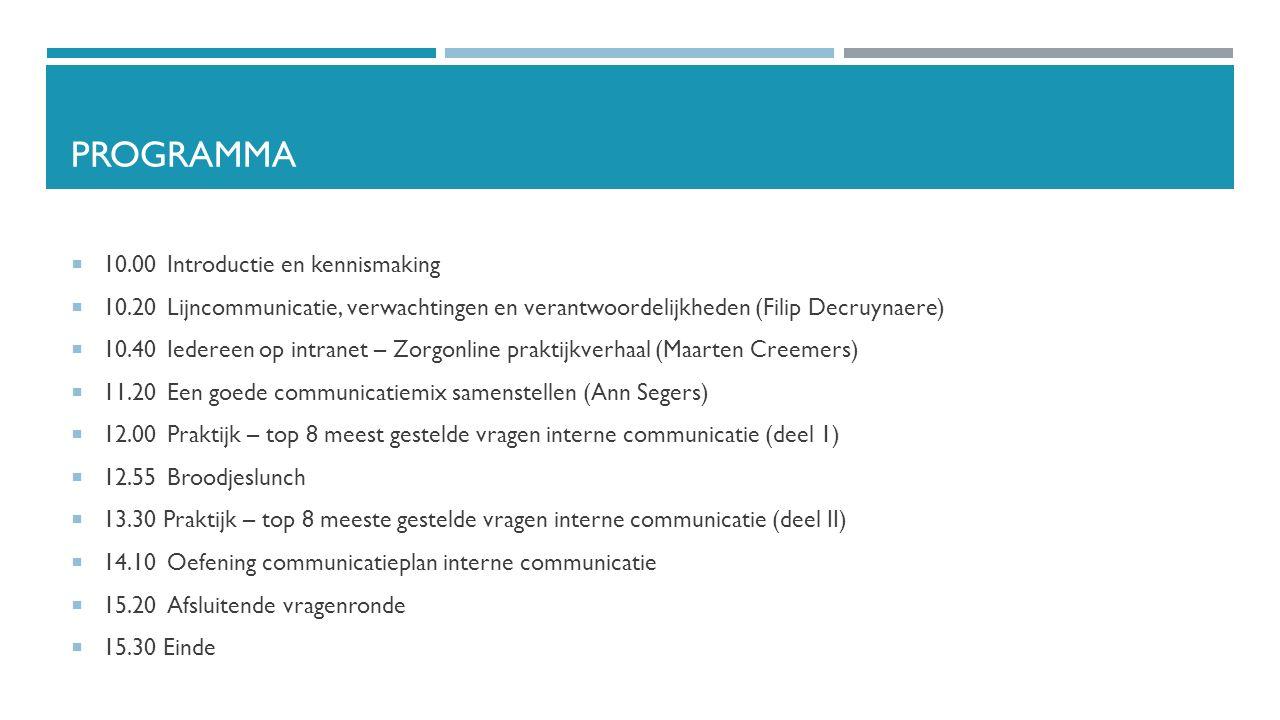 PROGRAMMA  10.00Introductie en kennismaking  10.20Lijncommunicatie, verwachtingen en verantwoordelijkheden (Filip Decruynaere)  10.40Iedereen op intranet – Zorgonline praktijkverhaal (Maarten Creemers)  11.20Een goede communicatiemix samenstellen (Ann Segers)  12.00Praktijk – top 8 meest gestelde vragen interne communicatie (deel 1)  12.55Broodjeslunch  13.30 Praktijk – top 8 meeste gestelde vragen interne communicatie (deel II)  14.10Oefening communicatieplan interne communicatie  15.20Afsluitende vragenronde  15.30 Einde