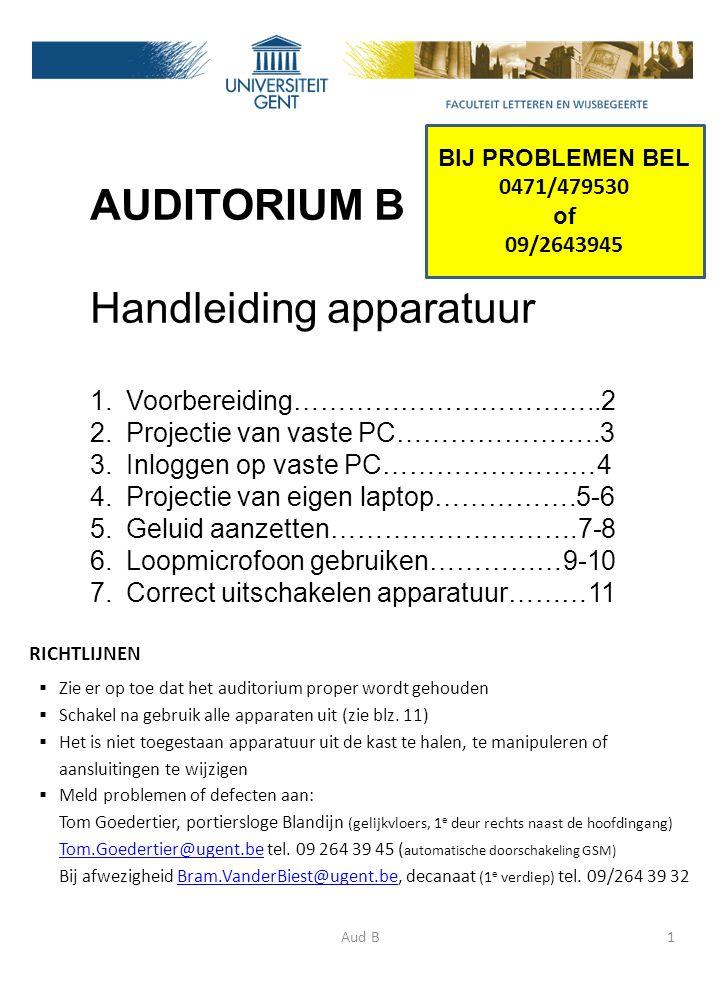 AUDITORIUM B Handleiding apparatuur 1.Voorbereiding……………………………..2 2.Projectie van vaste PC…………………..3 3.Inloggen op vaste PC……………………4 4.Projectie van eigen laptop…………….5-6 5.Geluid aanzetten……………………….7-8 6.Loopmicrofoon gebruiken……………9-10 7.Correct uitschakelen apparatuur………11 Aud B1 RICHTLIJNEN  Zie er op toe dat het auditorium proper wordt gehouden  Schakel na gebruik alle apparaten uit (zie blz.