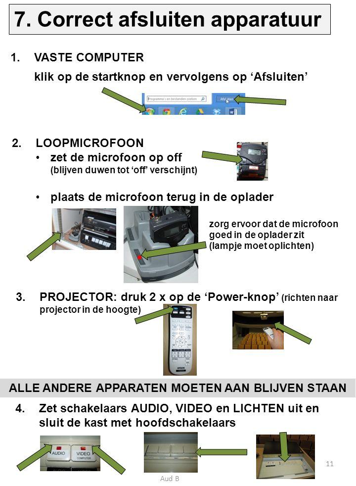 1.VASTE COMPUTER klik op de startknop en vervolgens op 'Afsluiten' 2.LOOPMICROFOON zet de microfoon op off (blijven duwen tot 'off' verschijnt) plaats de microfoon terug in de oplader zorg ervoor dat de microfoon goed in de oplader zit (lampje moet oplichten) 3.PROJECTOR: druk 2 x op de 'Power-knop' (richten naar projector in de hoogte) ALLE ANDERE APPARATEN MOETEN AAN BLIJVEN STAAN 4.Zet schakelaars AUDIO, VIDEO en LICHTEN uit en sluit de kast met hoofdschakelaars 11 7.