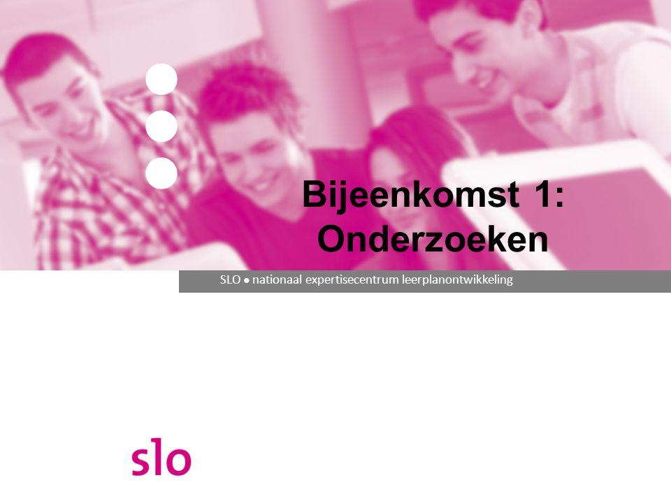 SLO ● nationaal expertisecentrum leerplanontwikkeling Bijeenkomst 1: Onderzoeken