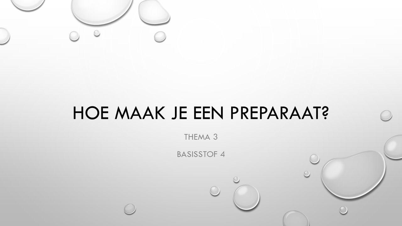 HOE MAAK JE EEN PREPARAAT? THEMA 3 BASISSTOF 4