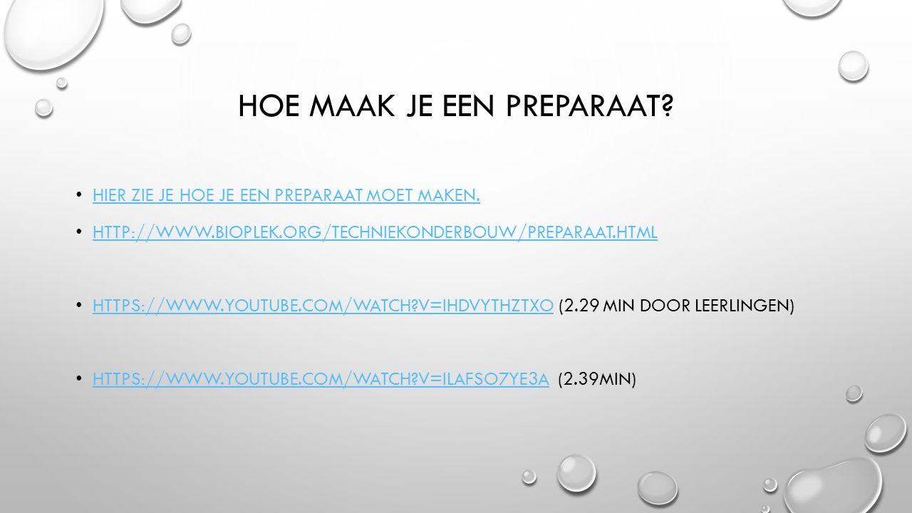 HOE MAAK JE EEN PREPARAAT? HIER ZIE JE HOE JE EEN PREPARAAT MOET MAKEN. HTTP://WWW.BIOPLEK.ORG/TECHNIEKONDERBOUW/PREPARAAT.HTML HTTPS://WWW.YOUTUBE.CO