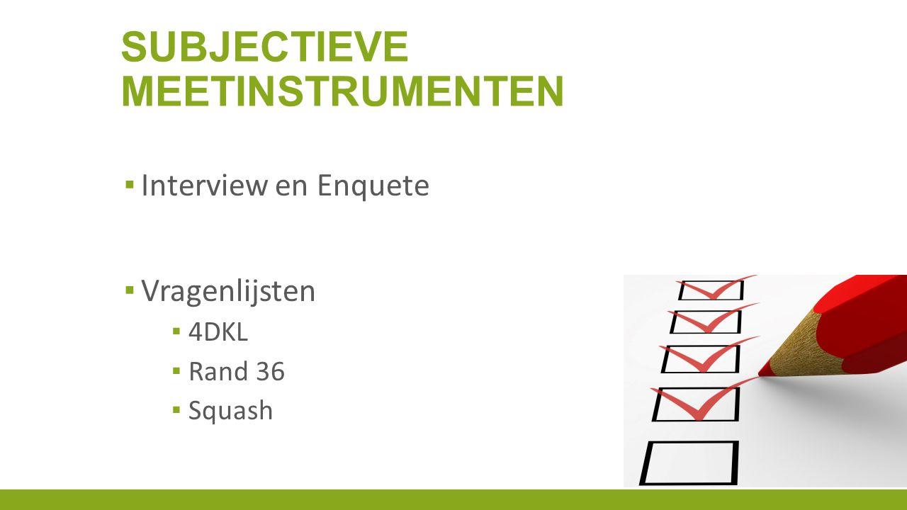 ▪ Interview en Enquete ▪ Vragenlijsten ▪ 4DKL ▪ Rand 36 ▪ Squash SUBJECTIEVE MEETINSTRUMENTEN