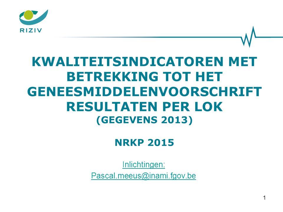 KWALITEITSINDICATOREN MET BETREKKING TOT HET GENEESMIDDELENVOORSCHRIFT RESULTATEN PER LOK (GEGEVENS 2013) NRKP 2015 1 Inlichtingen: Pascal.meeus@inami.fgov.be
