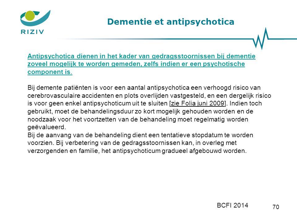 Dementie et antipsychotica 70 BCFI 2014 Antipsychotica dienen in het kader van gedragsstoornissen bij dementie zoveel mogelijk te worden gemeden, zelfs indien er een psychotische component is.