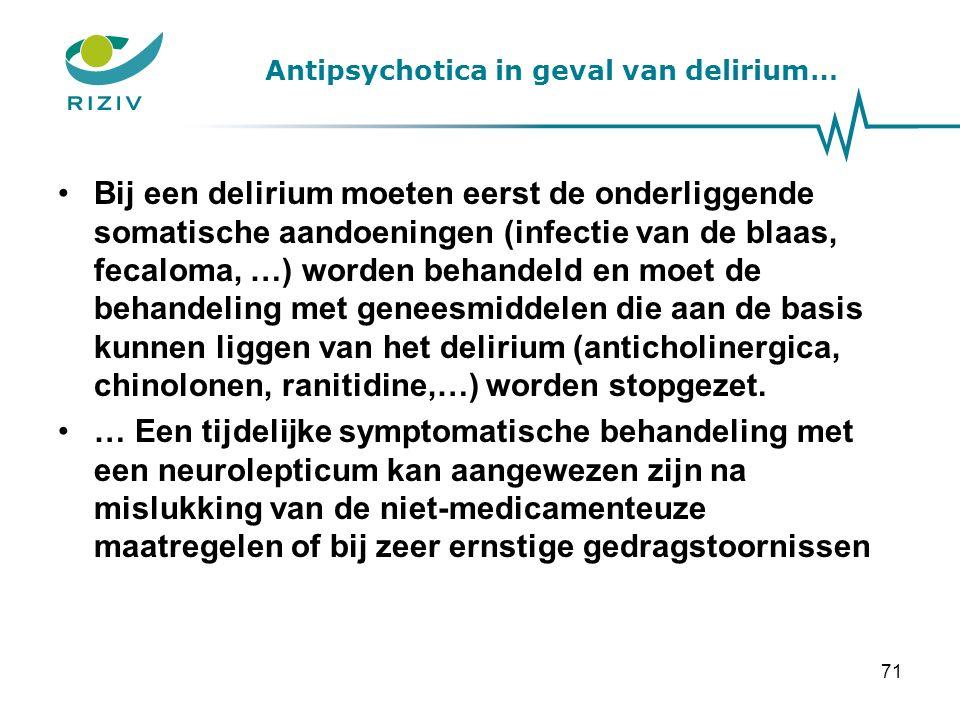 Antipsychotica in geval van delirium… Bij een delirium moeten eerst de onderliggende somatische aandoeningen (infectie van de blaas, fecaloma, …) worden behandeld en moet de behandeling met geneesmiddelen die aan de basis kunnen liggen van het delirium (anticholinergica, chinolonen, ranitidine,…) worden stopgezet.