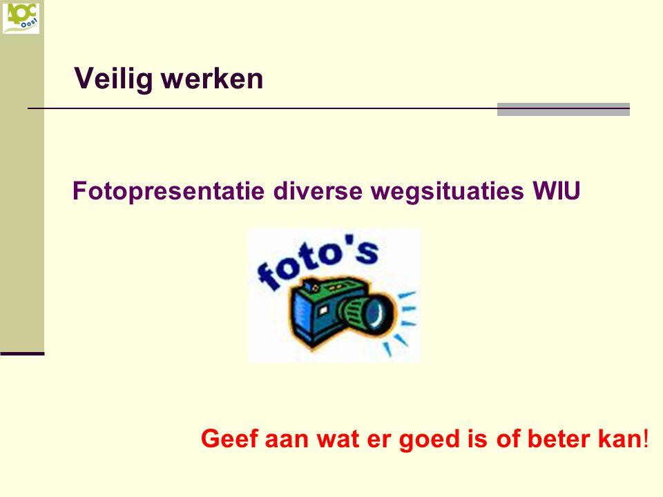Veilig werken Fotopresentatie diverse wegsituaties WIU Geef aan wat er goed is of beter kan!