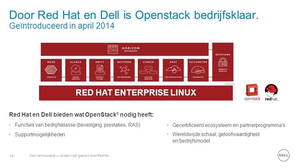 16 Dell vertrouwelijk — alleen voor gebruik door Partner Door Red Hat en Dell is Openstack bedrijfsklaar. Geïntroduceerd in april 2014 Red Hat en Dell