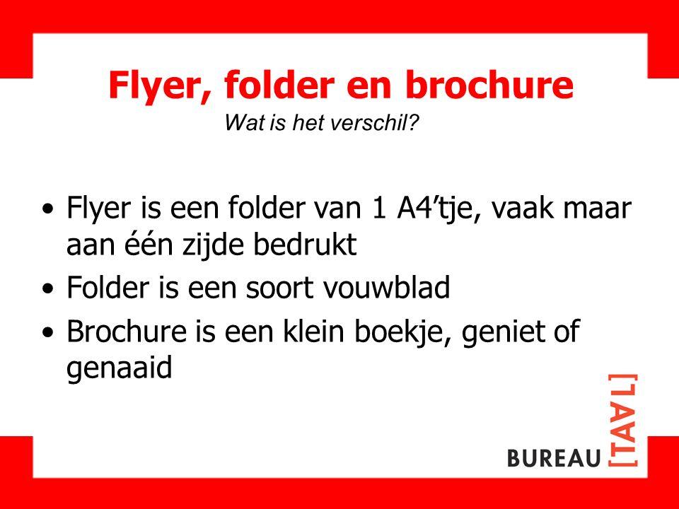 Flyer, folder en brochure Flyer is een folder van 1 A4'tje, vaak maar aan één zijde bedrukt Folder is een soort vouwblad Brochure is een klein boekje,