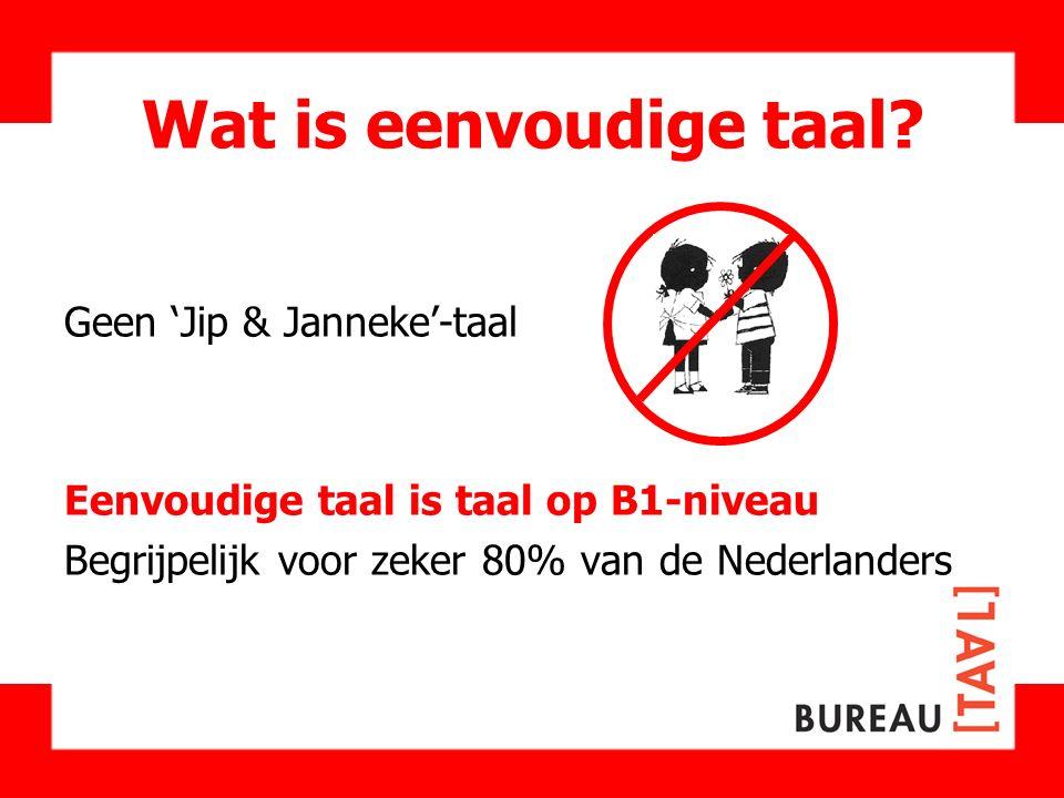 Wat is eenvoudige taal? Geen 'Jip & Janneke'-taal Eenvoudige taal is taal op B1-niveau Begrijpelijk voor zeker 80% van de Nederlanders
