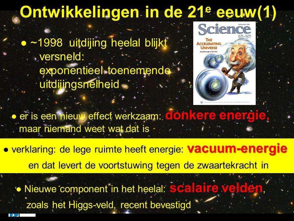 Ontwikkelingen in de 21 e eeuw(1) xx ● ~1998 uitdijing heelal blijkt versneld: exponentieel toenemende uitdijingsnelheid donkere energie, ● er is een