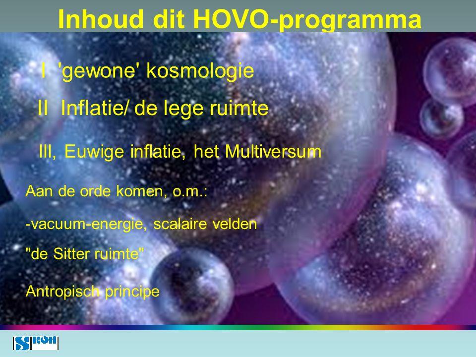 Inhoud dit HOVO-programma xx I 'gewone' kosmologie III, Euwige inflatie, het Multiversum II Inflatie/ de lege ruimte Aan de orde komen, o.m.: