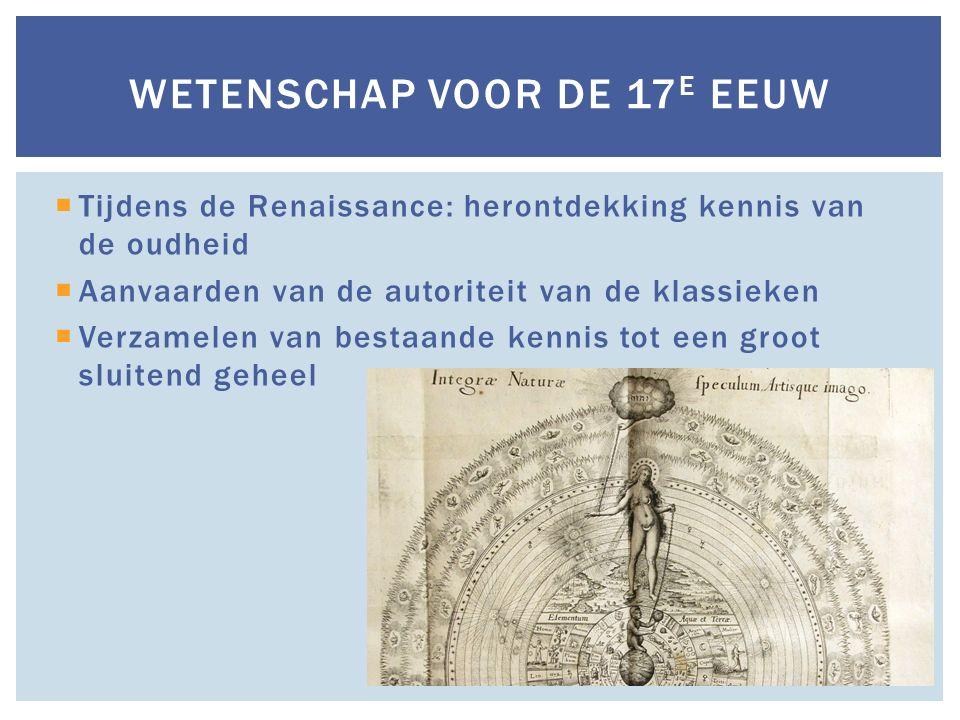  Tijdens de Renaissance: herontdekking kennis van de oudheid  Aanvaarden van de autoriteit van de klassieken  Verzamelen van bestaande kennis tot een groot sluitend geheel WETENSCHAP VOOR DE 17 E EEUW