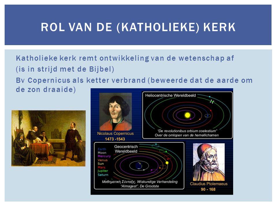 Katholieke kerk remt ontwikkeling van de wetenschap af (is in strijd met de Bijbel) Bv Copernicus als ketter verbrand (beweerde dat de aarde om de zon