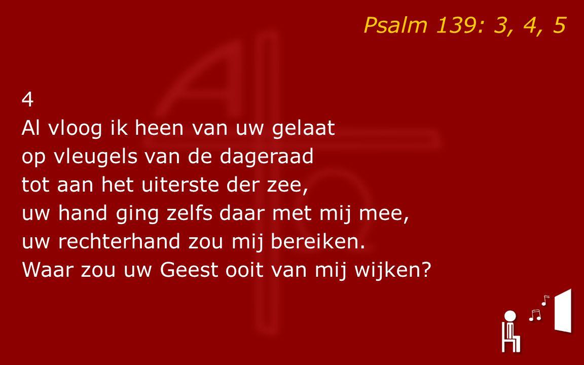 Psalm 139: 3, 4, 5 4 Al vloog ik heen van uw gelaat op vleugels van de dageraad tot aan het uiterste der zee, uw hand ging zelfs daar met mij mee, uw rechterhand zou mij bereiken.
