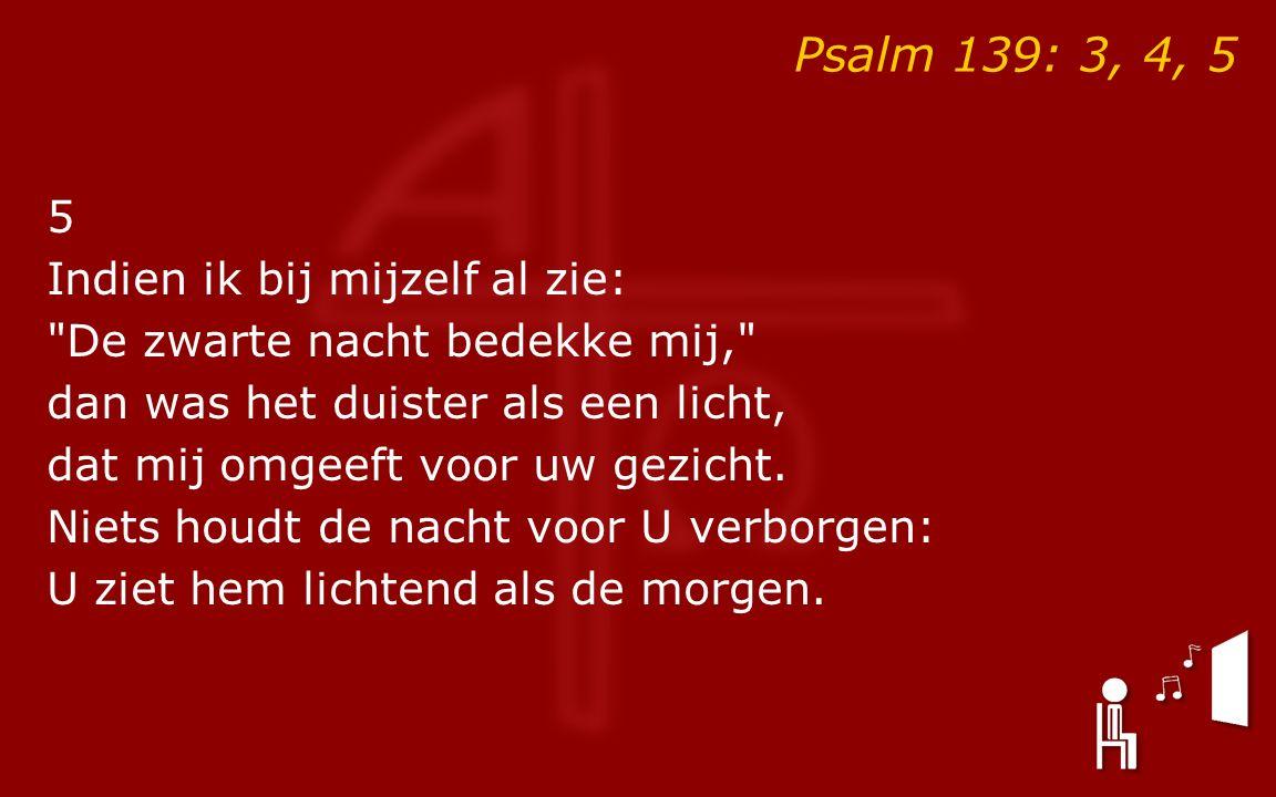 Psalm 139: 3, 4, 5 5 Indien ik bij mijzelf al zie: