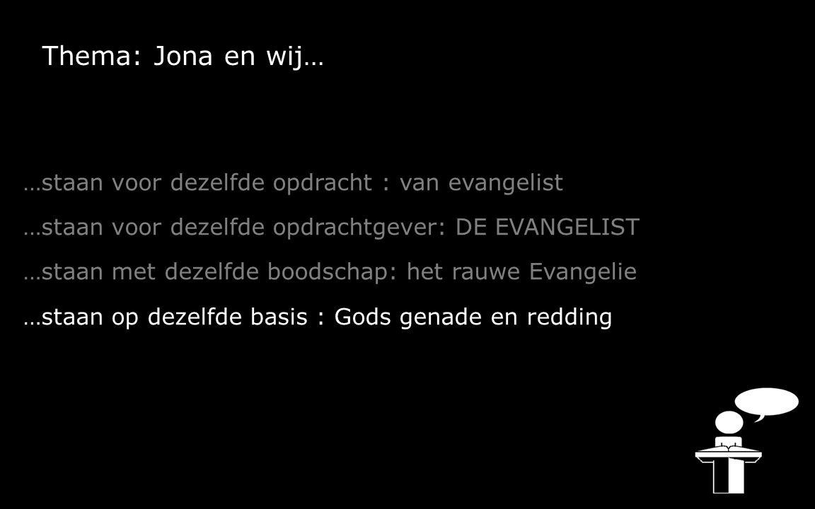 Thema: Jona en wij… …staan voor dezelfde opdracht : van evangelist …staan voor dezelfde opdrachtgever: DE EVANGELIST …staan met dezelfde boodschap: het rauwe Evangelie …staan op dezelfde basis : Gods genade en redding …staan voor dezelfde vraag: Ben je terecht kwaad