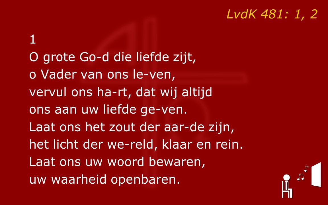 LvdK 481: 1, 2 1 O grote Go-d die liefde zijt, o Vader van ons le-ven, vervul ons ha-rt, dat wij altijd ons aan uw liefde ge-ven.