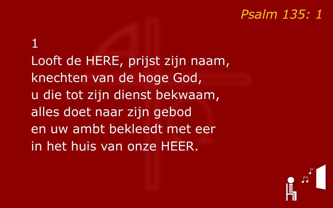 Psalm 135: 1 1 Looft de HERE, prijst zijn naam, knechten van de hoge God, u die tot zijn dienst bekwaam, alles doet naar zijn gebod en uw ambt bekleedt met eer in het huis van onze HEER.