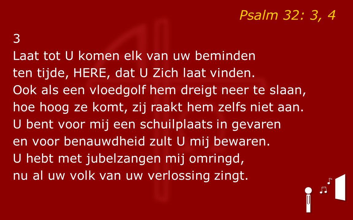 Psalm 32: 3, 4 3 Laat tot U komen elk van uw beminden ten tijde, HERE, dat U Zich laat vinden. Ook als een vloedgolf hem dreigt neer te slaan, hoe hoo