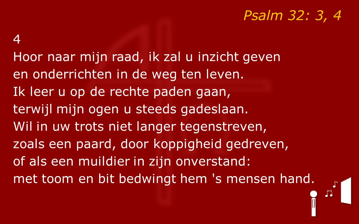 Psalm 32: 3, 4 4 Hoor naar mijn raad, ik zal u inzicht geven en onderrichten in de weg ten leven. Ik leer u op de rechte paden gaan, terwijl mijn ogen