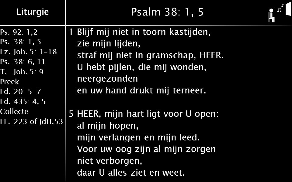 Ps. 92: 1,2 Ps.38: 1, 5 Lz.Joh. 5: 1-18 Ps.38: 6, 11 T.Joh. 5: 9 Preek Ld.20: 5-7 Ld.435: 4, 5 Collecte EL.223 of JdH.53 Liturgie Psalm 38: 1, 5 1Blij
