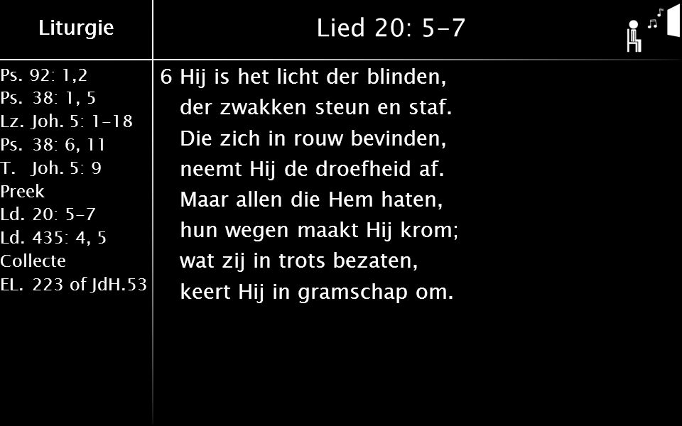 Liturgie Ps. 92: 1,2 Ps.38: 1, 5 Lz.Joh. 5: 1-18 Ps.38: 6, 11 T.Joh. 5: 9 Preek Ld.20: 5-7 Ld.435: 4, 5 Collecte EL.223 of JdH.53 Liturgie Lied 20: 5-