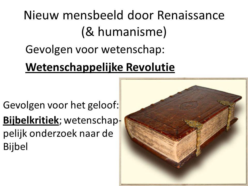 Nieuw mensbeeld door Renaissance (& humanisme) Gevolgen voor wetenschap: Wetenschappelijke Revolutie Gevolgen voor het geloof: Bijbelkritiek; wetenschap- pelijk onderzoek naar de Bijbel