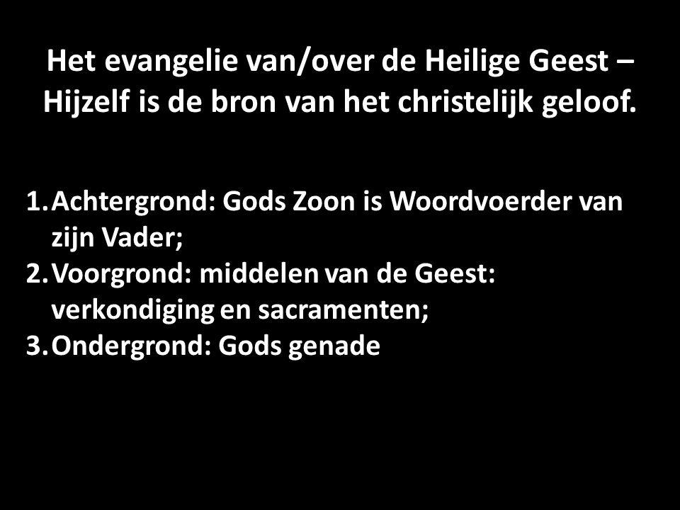 Het evangelie van/over de Heilige Geest – Hijzelf is de bron van het christelijk geloof. 1.Achtergrond: Gods Zoon is Woordvoerder van zijn Vader; 2.Vo