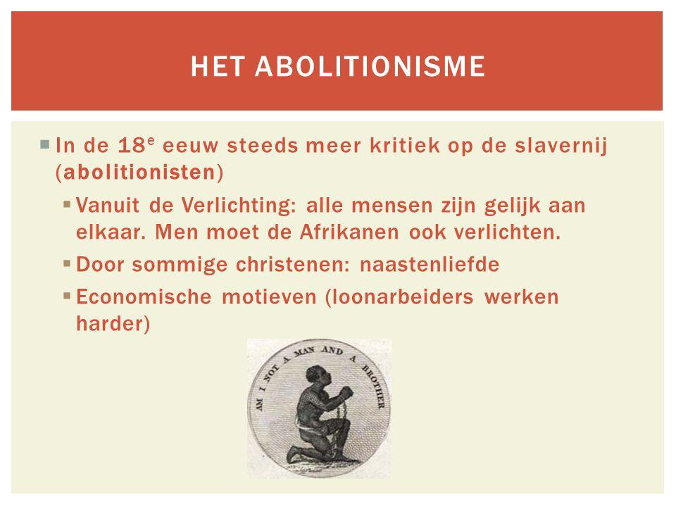  In de 18 e eeuw steeds meer kritiek op de slavernij (abolitionisten)  Vanuit de Verlichting: alle mensen zijn gelijk aan elkaar.