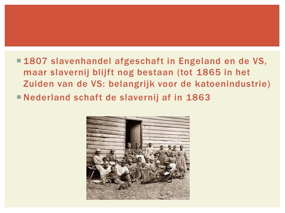  1807 slavenhandel afgeschaft in Engeland en de VS, maar slavernij blijft nog bestaan (tot 1865 in het Zuiden van de VS: belangrijk voor de katoenindustrie)  Nederland schaft de slavernij af in 1863