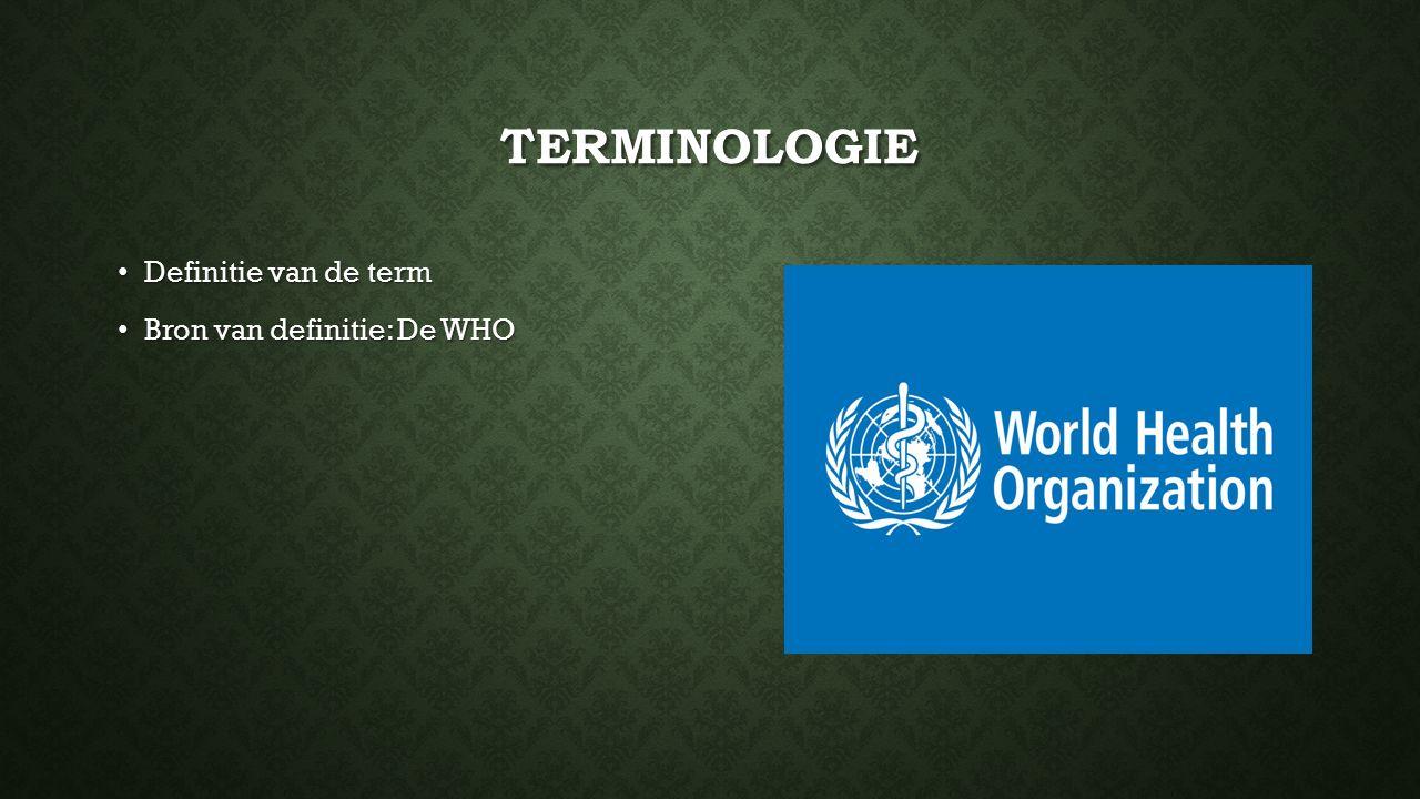 TERMINOLOGIE Definitie van de term Definitie van de term Bron van definitie: De WHO Bron van definitie: De WHO