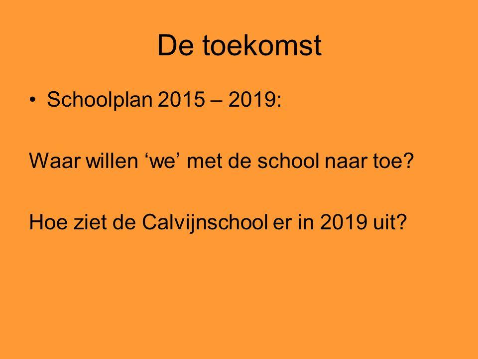 De toekomst Schoolplan 2015 – 2019: Waar willen 'we' met de school naar toe? Hoe ziet de Calvijnschool er in 2019 uit?