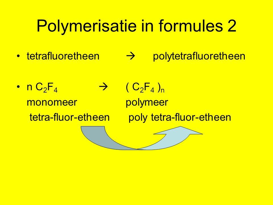 Polymerisatie in formules 2 tetrafluoretheen  polytetrafluoretheen n C 2 F 4  ( C 2 F 4 ) n monomeerpolymeer tetra-fluor-etheen poly tetra-fluor-etheen