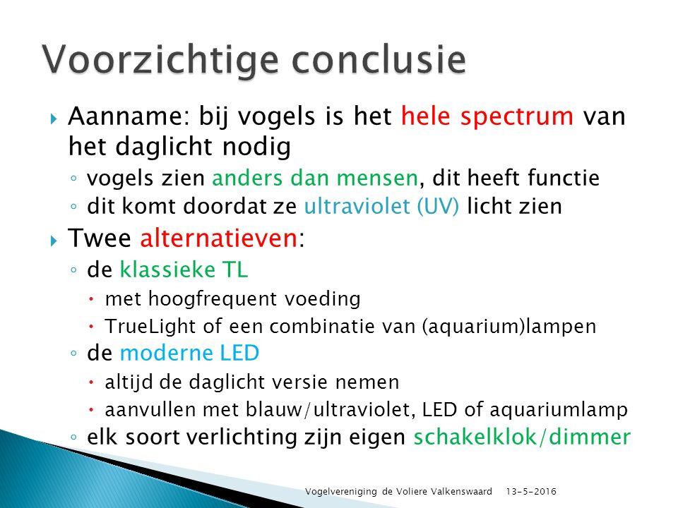  Aanname: bij vogels is het hele spectrum van het daglicht nodig ◦ vogels zien anders dan mensen, dit heeft functie ◦ dit komt doordat ze ultraviolet (UV) licht zien  Twee alternatieven: ◦ de klassieke TL  met hoogfrequent voeding  TrueLight of een combinatie van (aquarium)lampen ◦ de moderne LED  altijd de daglicht versie nemen  aanvullen met blauw/ultraviolet, LED of aquariumlamp ◦ elk soort verlichting zijn eigen schakelklok/dimmer 13-5-2016 Vogelvereniging de Voliere Valkenswaard