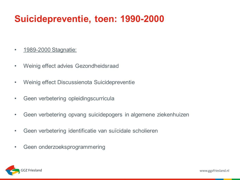 Suicidepreventie, toen: 1990-2000 1989-2000 Stagnatie: Weinig effect advies Gezondheidsraad Weinig effect Discussienota Suicidepreventie Geen verbeter