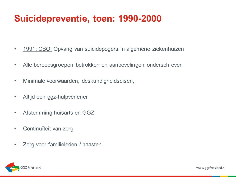 Suicidepreventie, toen: 1990-2000 1991: CBO: Opvang van suicidepogers in algemene ziekenhuizen Alle beroepsgroepen betrokken en aanbevelingen onderschreven Minimale voorwaarden, deskundigheidseisen, Altijd een ggz-hulpverlener Afstemming huisarts en GGZ Continuïteit van zorg Zorg voor familieleden / naasten.