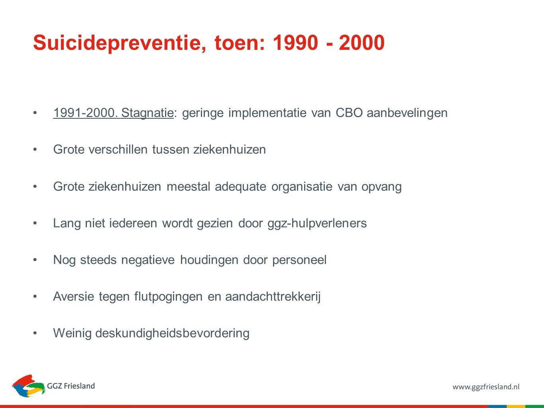 Suicidepreventie, toen: 1990 - 2000 1991-2000. Stagnatie: geringe implementatie van CBO aanbevelingen Grote verschillen tussen ziekenhuizen Grote ziek