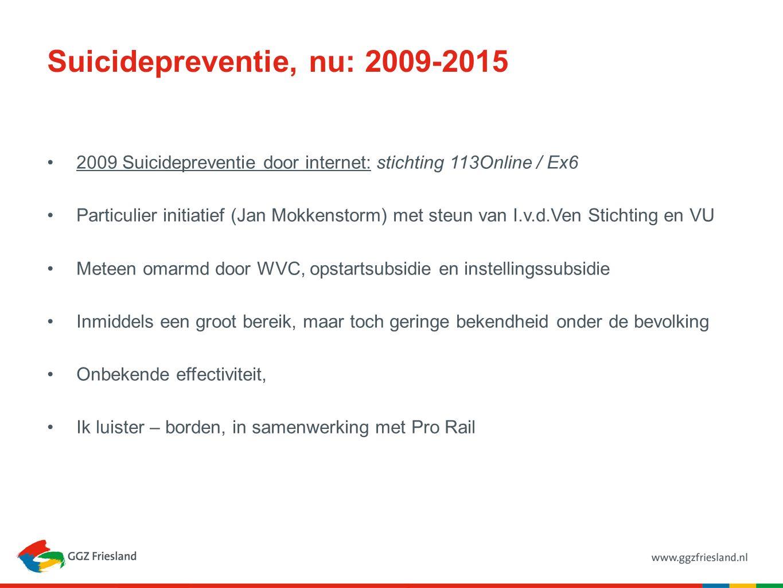Suicidepreventie, nu: 2009-2015 2009 Suicidepreventie door internet: stichting 113Online / Ex6 Particulier initiatief (Jan Mokkenstorm) met steun van I.v.d.Ven Stichting en VU Meteen omarmd door WVC, opstartsubsidie en instellingssubsidie Inmiddels een groot bereik, maar toch geringe bekendheid onder de bevolking Onbekende effectiviteit, Ik luister – borden, in samenwerking met Pro Rail