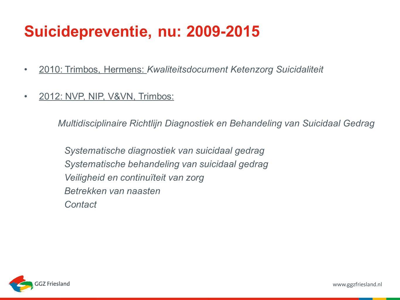 Suicidepreventie, nu: 2009-2015 2010: Trimbos, Hermens: Kwaliteitsdocument Ketenzorg Suicidaliteit 2012: NVP, NIP, V&VN, Trimbos: Multidisciplinaire Richtlijn Diagnostiek en Behandeling van Suicidaal Gedrag Systematische diagnostiek van suicidaal gedrag Systematische behandeling van suicidaal gedrag Veiligheid en continuïteit van zorg Betrekken van naasten Contact