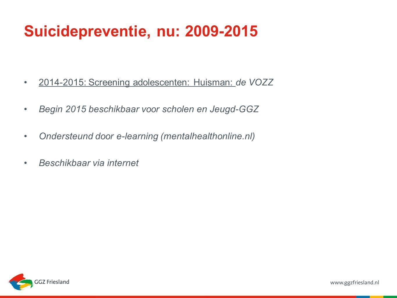 Suicidepreventie, nu: 2009-2015 2014-2015: Screening adolescenten: Huisman: de VOZZ Begin 2015 beschikbaar voor scholen en Jeugd-GGZ Ondersteund door e-learning (mentalhealthonline.nl) Beschikbaar via internet