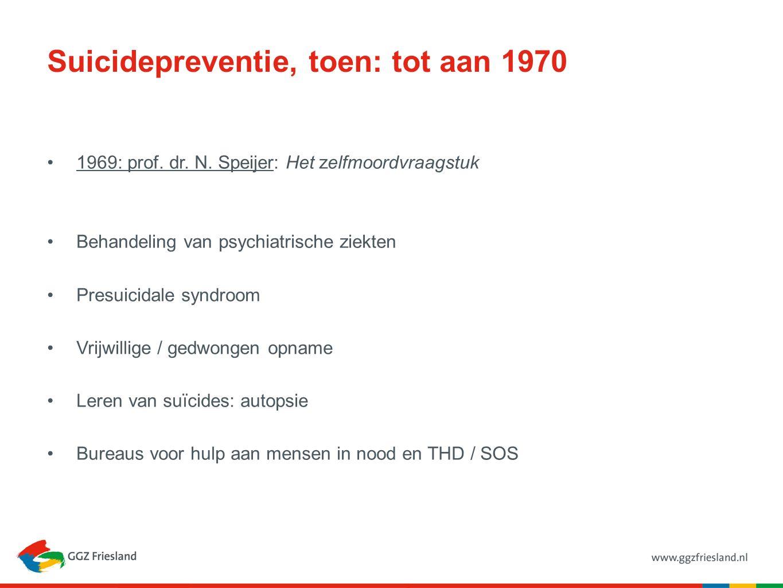 Suicidepreventie, toen: tot aan 1970 1969: prof. dr. N. Speijer: Het zelfmoordvraagstuk Behandeling van psychiatrische ziekten Presuicidale syndroom V