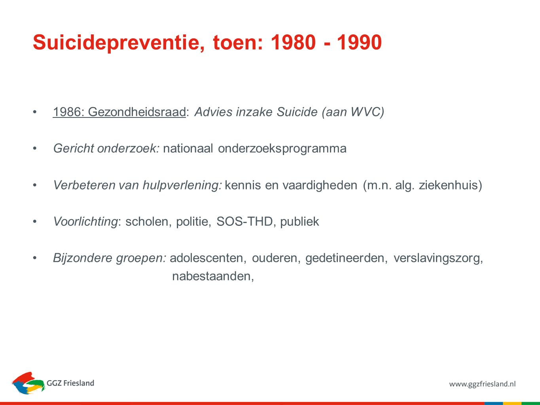Suicidepreventie, toen: 1980 - 1990 1986: Gezondheidsraad: Advies inzake Suicide (aan WVC) Gericht onderzoek: nationaal onderzoeksprogramma Verbeteren