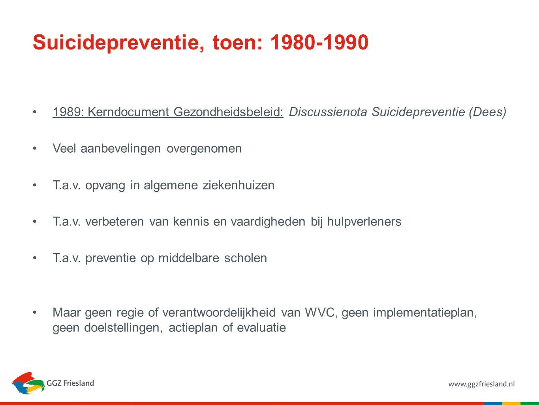 Suicidepreventie, toen: 1980-1990 1989: Kerndocument Gezondheidsbeleid: Discussienota Suicidepreventie (Dees) Veel aanbevelingen overgenomen T.a.v. op