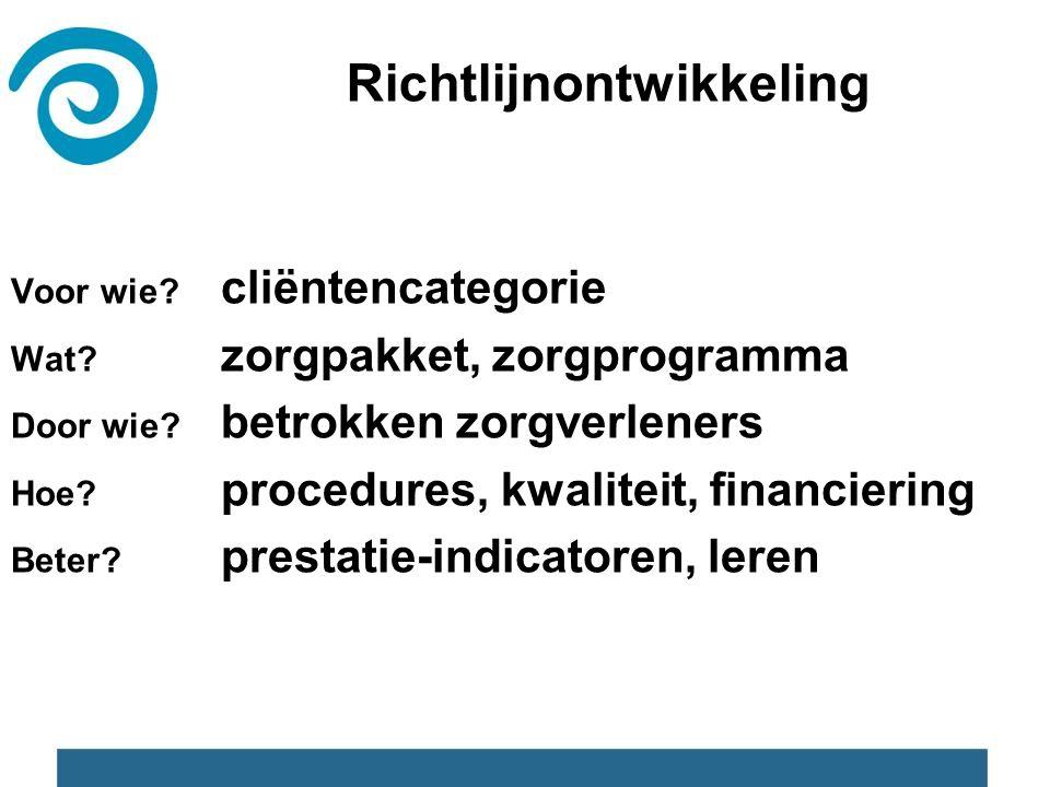 Richtlijnontwikkeling Voor wie? cliëntencategorie Wat? zorgpakket, zorgprogramma Door wie? betrokken zorgverleners Hoe? procedures, kwaliteit, financi