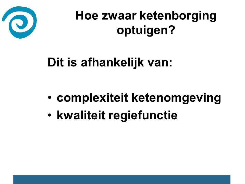 Dit is afhankelijk van: complexiteit ketenomgeving kwaliteit regiefunctie Hoe zwaar ketenborging optuigen?